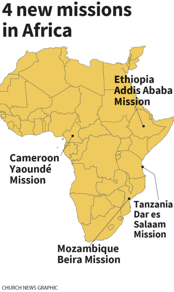 Four new missions in 2020 in Africa will be headquartered in Yaoundé, Cameroon; Addis Ababa, Ethiopia; Dar es Salaam, Tanzania; and Beira, Mozambique.